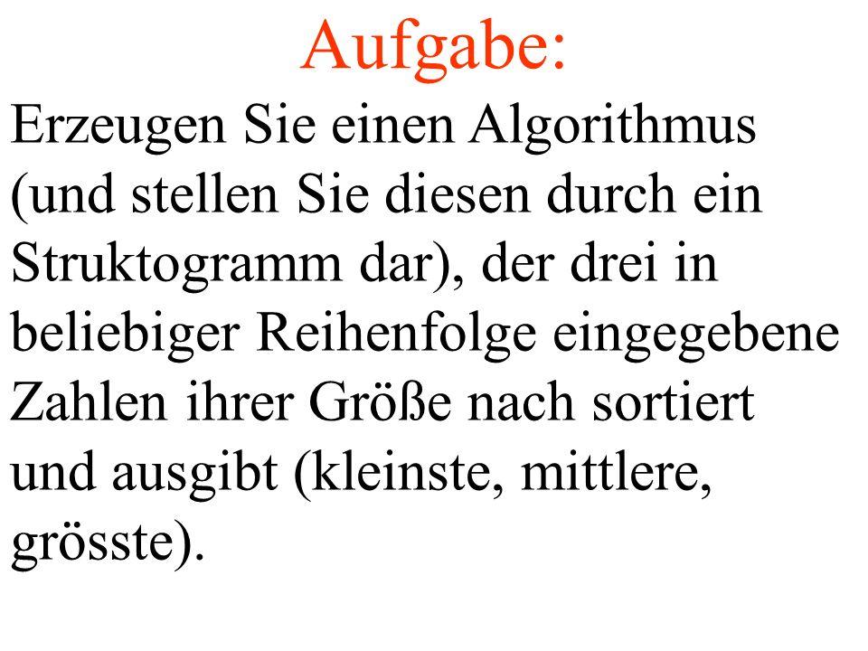 Erzeugen Sie einen Algorithmus (und stellen Sie diesen durch ein Struktogramm dar), der drei in beliebiger Reihenfolge eingegebene Zahlen ihrer Größe nach sortiert und ausgibt (kleinste, mittlere, grösste).