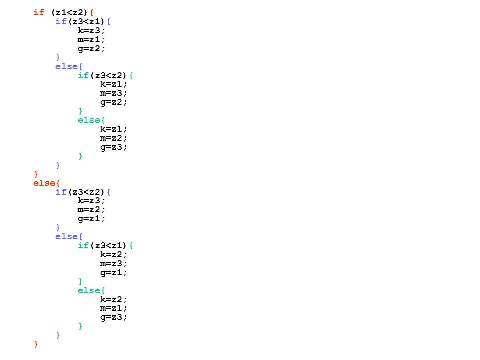 if (z1<z2){ if(z3<z1){ k=z3; m=z1; g=z2; } else{ if(z3<z2){ k=z1; m=z3; g=z2; } else{ k=z1; m=z2; g=z3; } else{ if(z3<z2){ k=z3; m=z2; g=z1; } else{ if(z3<z1){ k=z2; m=z3; g=z1; } else{ k=z2; m=z1; g=z3; }
