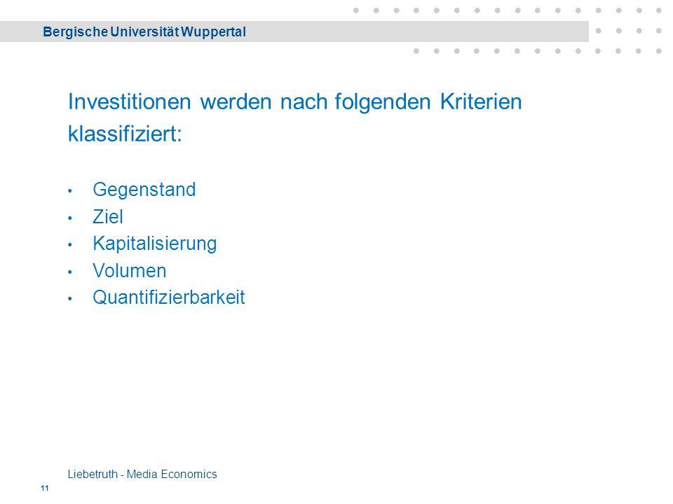 Bergische Universität Wuppertal Liebetruth - Media Economics 11 Investitionen werden nach folgenden Kriterien klassifiziert: Gegenstand Ziel Kapitalisierung Volumen Quantifizierbarkeit