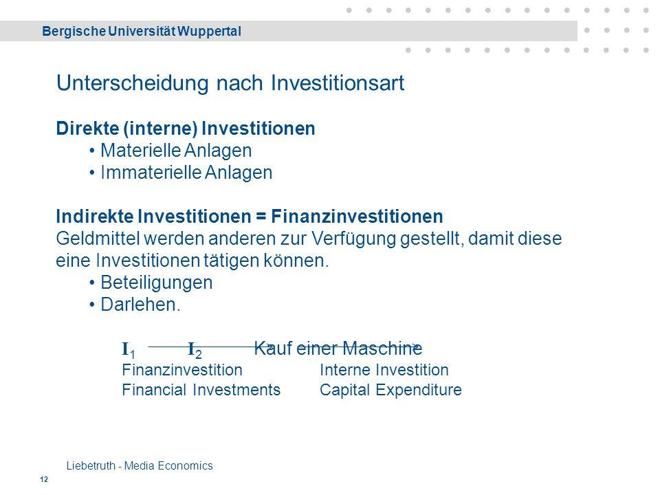 Bergische Universität Wuppertal Liebetruth - Media Economics 12 Unterscheidung nach Investitionsart Direkte (interne) Investitionen Materielle Anlagen Immaterielle Anlagen Indirekte Investitionen = Finanzinvestitionen Geldmittel werden anderen zur Verfügung gestellt, damit diese eine Investitionen tätigen können.