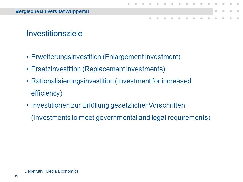 Bergische Universität Wuppertal Liebetruth - Media Economics 13 Erweiterungsinvestition (Enlargement investment) Ersatzinvestition (Replacement investments) Rationalisierungsinvestition (Investment for increased efficiency) Investitionen zur Erfüllung gesetzlicher Vorschriften (Investments to meet governmental and legal requirements) Investitionsziele