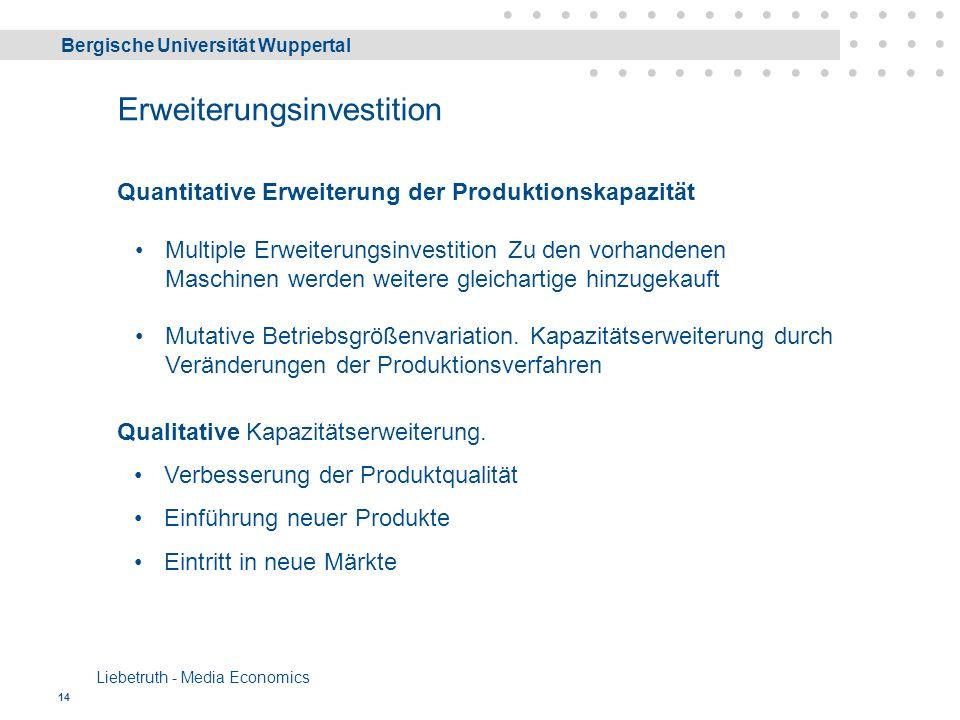 Bergische Universität Wuppertal Liebetruth - Media Economics 14 Erweiterungsinvestition Quantitative Erweiterung der Produktionskapazität Multiple Erweiterungsinvestition Zu den vorhandenen Maschinen werden weitere gleichartige hinzugekauft Mutative Betriebsgrößenvariation.