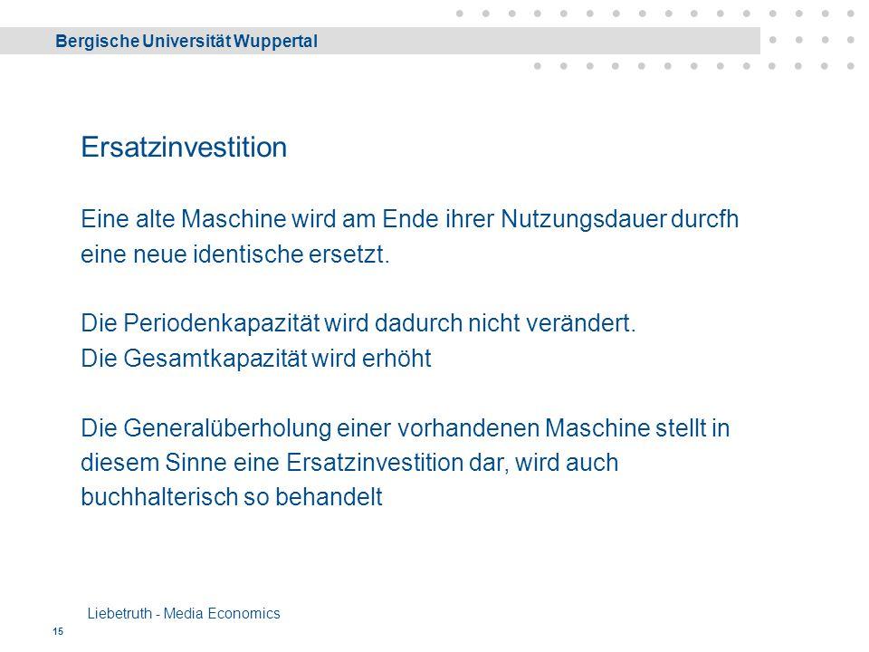 Bergische Universität Wuppertal Liebetruth - Media Economics 15 Ersatzinvestition Eine alte Maschine wird am Ende ihrer Nutzungsdauer durcfh eine neue identische ersetzt.