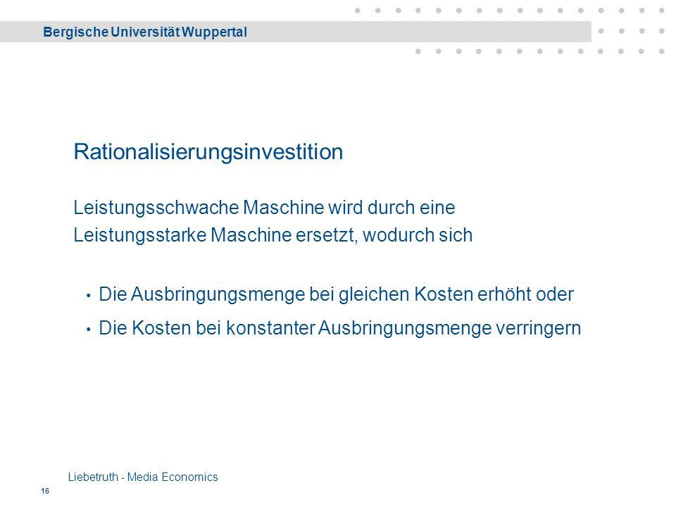 Bergische Universität Wuppertal Liebetruth - Media Economics 16 Rationalisierungsinvestition Leistungsschwache Maschine wird durch eine Leistungsstarke Maschine ersetzt, wodurch sich Die Ausbringungsmenge bei gleichen Kosten erhöht oder Die Kosten bei konstanter Ausbringungsmenge verringern