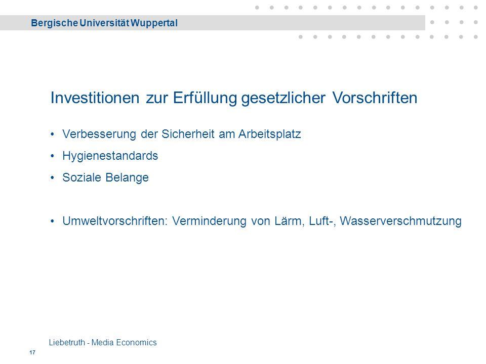 Bergische Universität Wuppertal Liebetruth - Media Economics 17 Investitionen zur Erfüllung gesetzlicher Vorschriften Verbesserung der Sicherheit am Arbeitsplatz Hygienestandards Soziale Belange Umweltvorschriften: Verminderung von Lärm, Luft-, Wasserverschmutzung