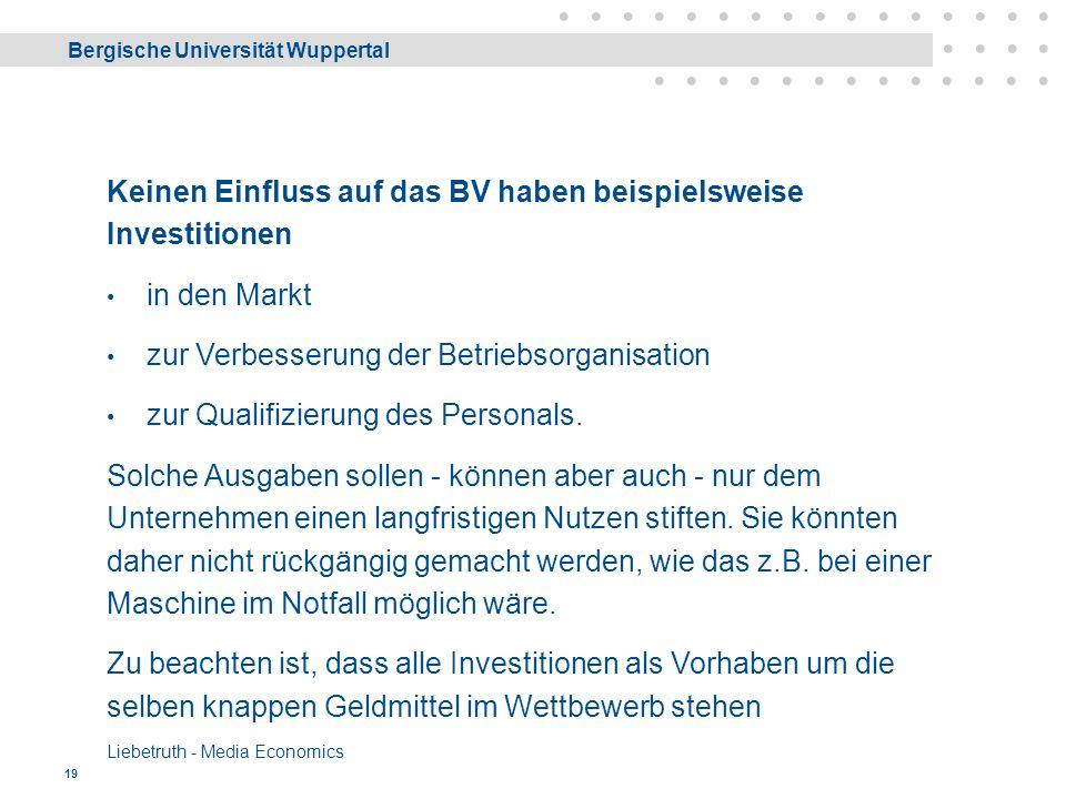 Bergische Universität Wuppertal Liebetruth - Media Economics 19 Keinen Einfluss auf das BV haben beispielsweise Investitionen in den Markt zur Verbesserung der Betriebsorganisation zur Qualifizierung des Personals.
