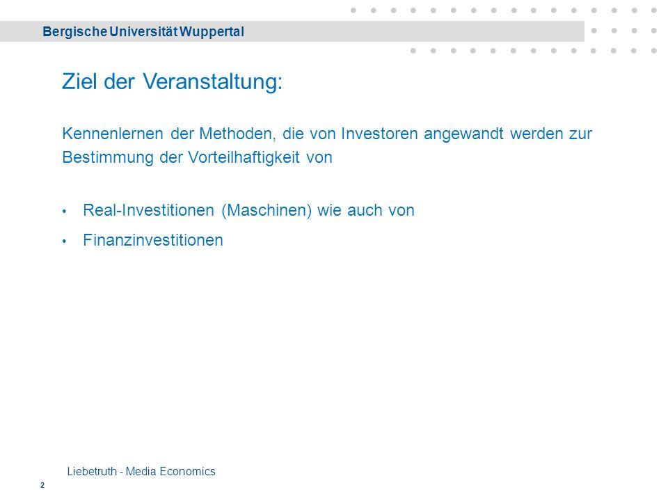 Bergische Universität Wuppertal Liebetruth - Media Economics 2 Ziel der Veranstaltung: Kennenlernen der Methoden, die von Investoren angewandt werden zur Bestimmung der Vorteilhaftigkeit von Real-Investitionen (Maschinen) wie auch von Finanzinvestitionen