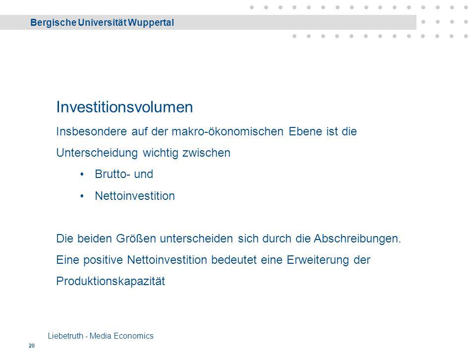 Bergische Universität Wuppertal Liebetruth - Media Economics 20 Investitionsvolumen Insbesondere auf der makro-ökonomischen Ebene ist die Unterscheidung wichtig zwischen Brutto- und Nettoinvestition Die beiden Größen unterscheiden sich durch die Abschreibungen.