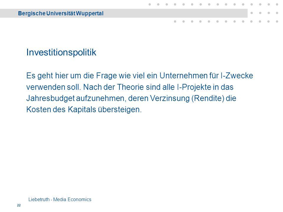 Bergische Universität Wuppertal Liebetruth - Media Economics 22 Investitionspolitik Es geht hier um die Frage wie viel ein Unternehmen für I-Zwecke verwenden soll.