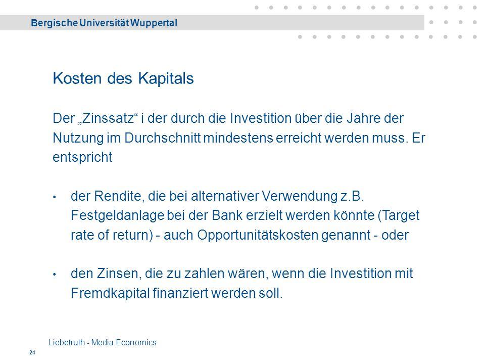 """Bergische Universität Wuppertal Liebetruth - Media Economics 24 Kosten des Kapitals Der """"Zinssatz i der durch die Investition über die Jahre der Nutzung im Durchschnitt mindestens erreicht werden muss."""