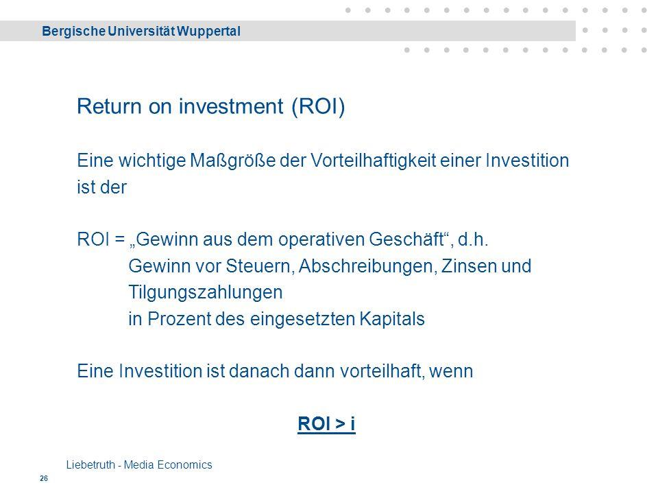 """Bergische Universität Wuppertal Liebetruth - Media Economics 26 Return on investment (ROI) Eine wichtige Maßgröße der Vorteilhaftigkeit einer Investition ist der ROI = """"Gewinn aus dem operativen Geschäft , d.h."""