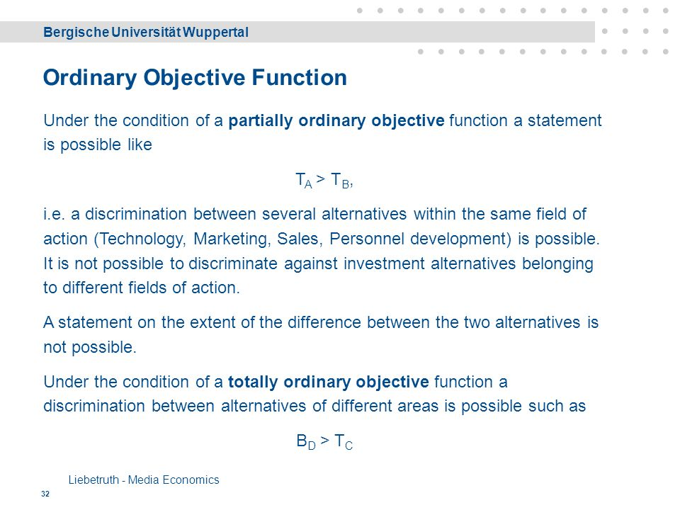 Bergische Universität Wuppertal Liebetruth - Media Economics 32 Ordinary Objective Function Under the condition of a partially ordinary objective function a statement is possible like T A > T B, i.e.