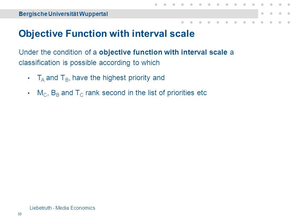 Bergische Universität Wuppertal Liebetruth - Media Economics 33 Objective Function with interval scale Under the condition of a objective function with interval scale a classification is possible according to which T A and T B, have the highest priority and M C, B B and T C rank second in the list of priorities etc