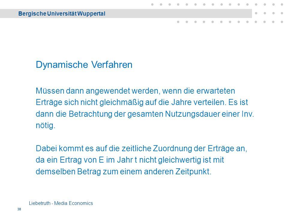 Bergische Universität Wuppertal Liebetruth - Media Economics 38 Dynamische Verfahren Müssen dann angewendet werden, wenn die erwarteten Erträge sich nicht gleichmäßig auf die Jahre verteilen.
