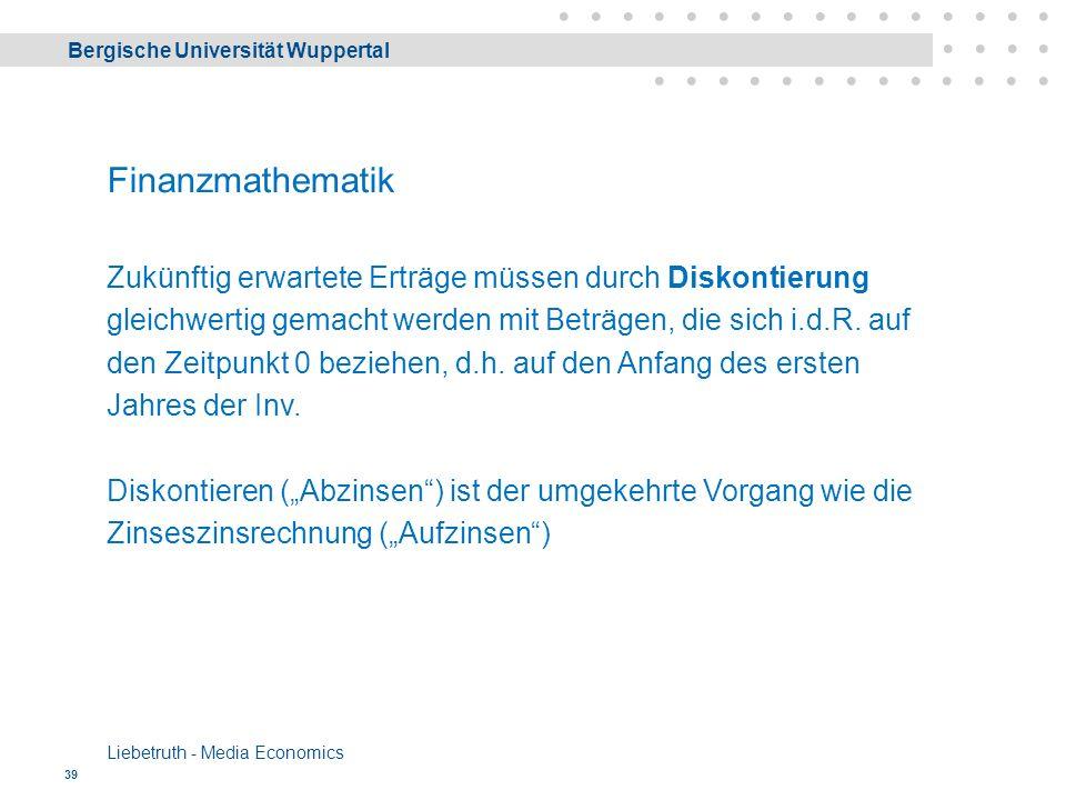 Bergische Universität Wuppertal Liebetruth - Media Economics 39 Finanzmathematik Zukünftig erwartete Erträge müssen durch Diskontierung gleichwertig gemacht werden mit Beträgen, die sich i.d.R.