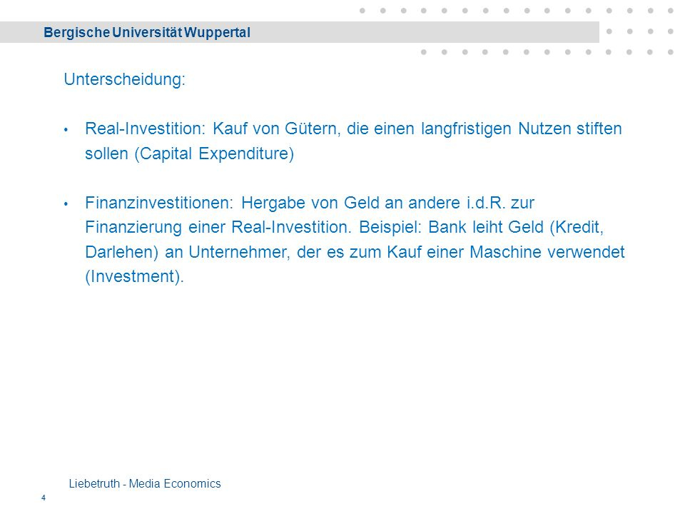 Bergische Universität Wuppertal Liebetruth - Media Economics 4 Unterscheidung: Real-Investition: Kauf von Gütern, die einen langfristigen Nutzen stiften sollen (Capital Expenditure) Finanzinvestitionen: Hergabe von Geld an andere i.d.R.