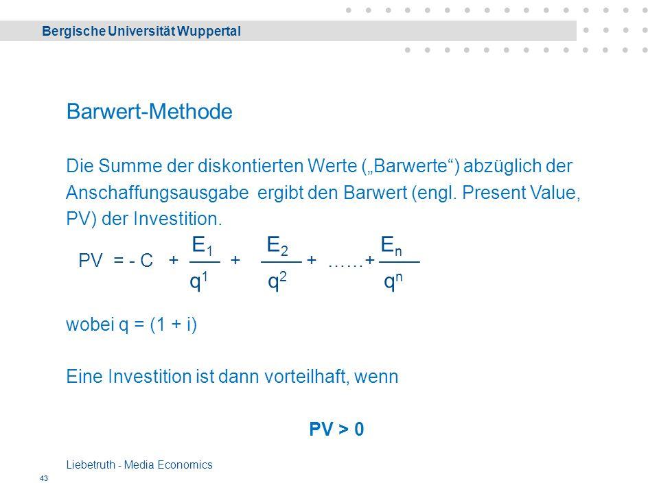 """Bergische Universität Wuppertal Liebetruth - Media Economics 43 Barwert-Methode Die Summe der diskontierten Werte (""""Barwerte ) abzüglich der Anschaffungsausgabe ergibt den Barwert (engl."""