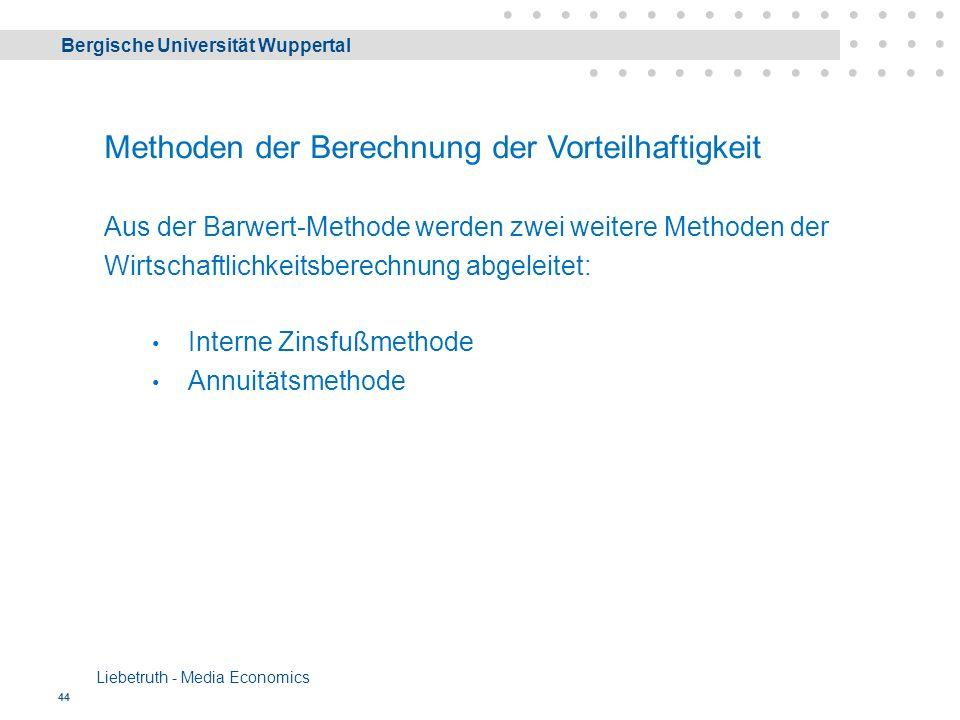 Bergische Universität Wuppertal Liebetruth - Media Economics 44 Methoden der Berechnung der Vorteilhaftigkeit Aus der Barwert-Methode werden zwei weitere Methoden der Wirtschaftlichkeitsberechnung abgeleitet: Interne Zinsfußmethode Annuitätsmethode