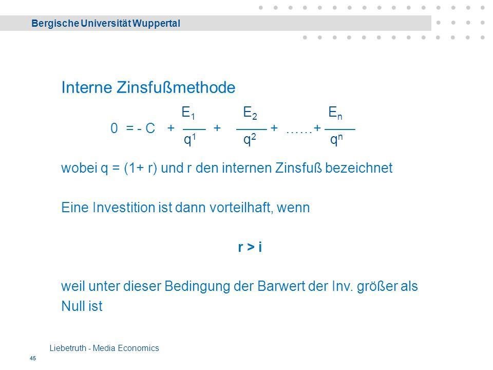 Bergische Universität Wuppertal Liebetruth - Media Economics 45 Interne Zinsfußmethode 0 = - C + ––– + –––– + ……+ –––– wobei q = (1+ r) und r den internen Zinsfuß bezeichnet Eine Investition ist dann vorteilhaft, wenn r > i weil unter dieser Bedingung der Barwert der Inv.
