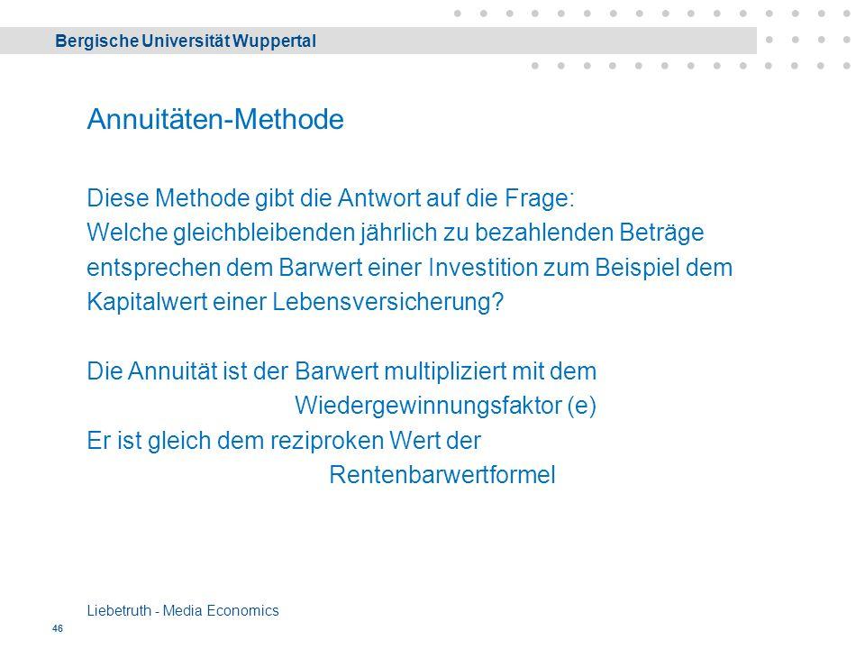 Bergische Universität Wuppertal Liebetruth - Media Economics 46 Annuitäten-Methode Diese Methode gibt die Antwort auf die Frage: Welche gleichbleibenden jährlich zu bezahlenden Beträge entsprechen dem Barwert einer Investition zum Beispiel dem Kapitalwert einer Lebensversicherung.