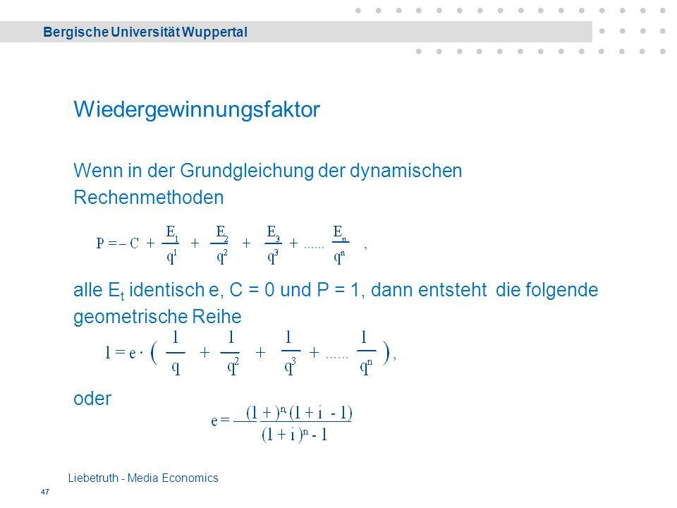Bergische Universität Wuppertal Liebetruth - Media Economics 47 Wiedergewinnungsfaktor Wenn in der Grundgleichung der dynamischen Rechenmethoden alle E t identisch e, C = 0 und P = 1, dann entsteht die folgende geometrische Reihe oder