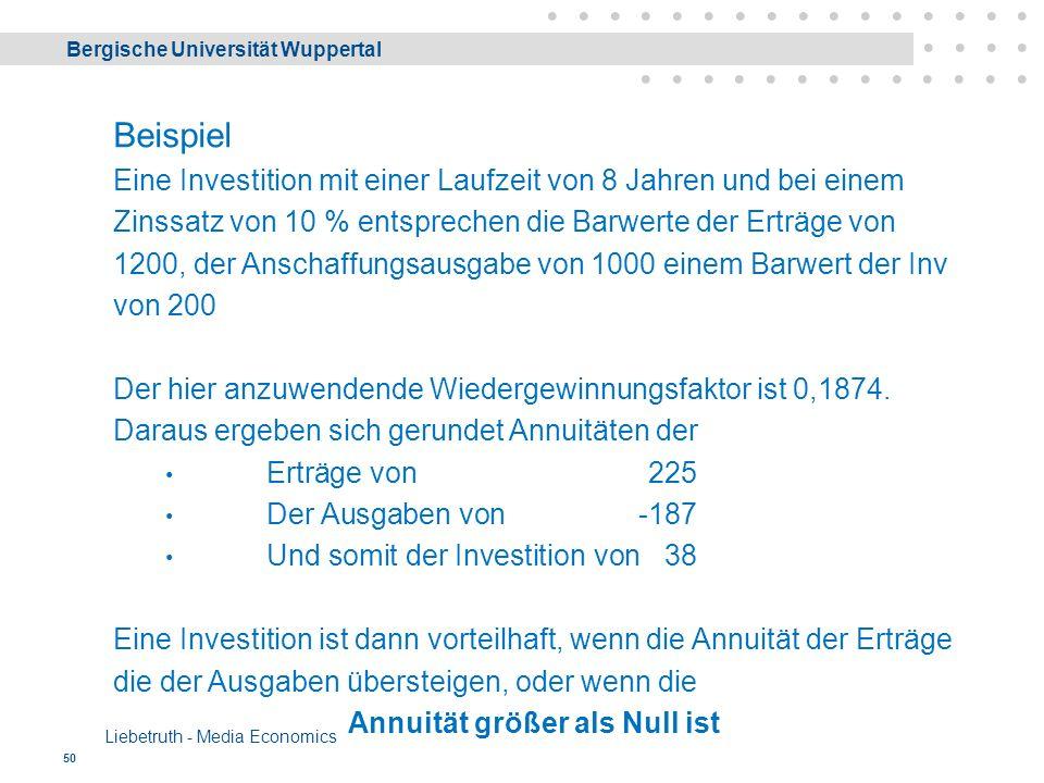 Bergische Universität Wuppertal Liebetruth - Media Economics 50 Beispiel Eine Investition mit einer Laufzeit von 8 Jahren und bei einem Zinssatz von 10 % entsprechen die Barwerte der Erträge von 1200, der Anschaffungsausgabe von 1000 einem Barwert der Inv von 200 Der hier anzuwendende Wiedergewinnungsfaktor ist 0,1874.