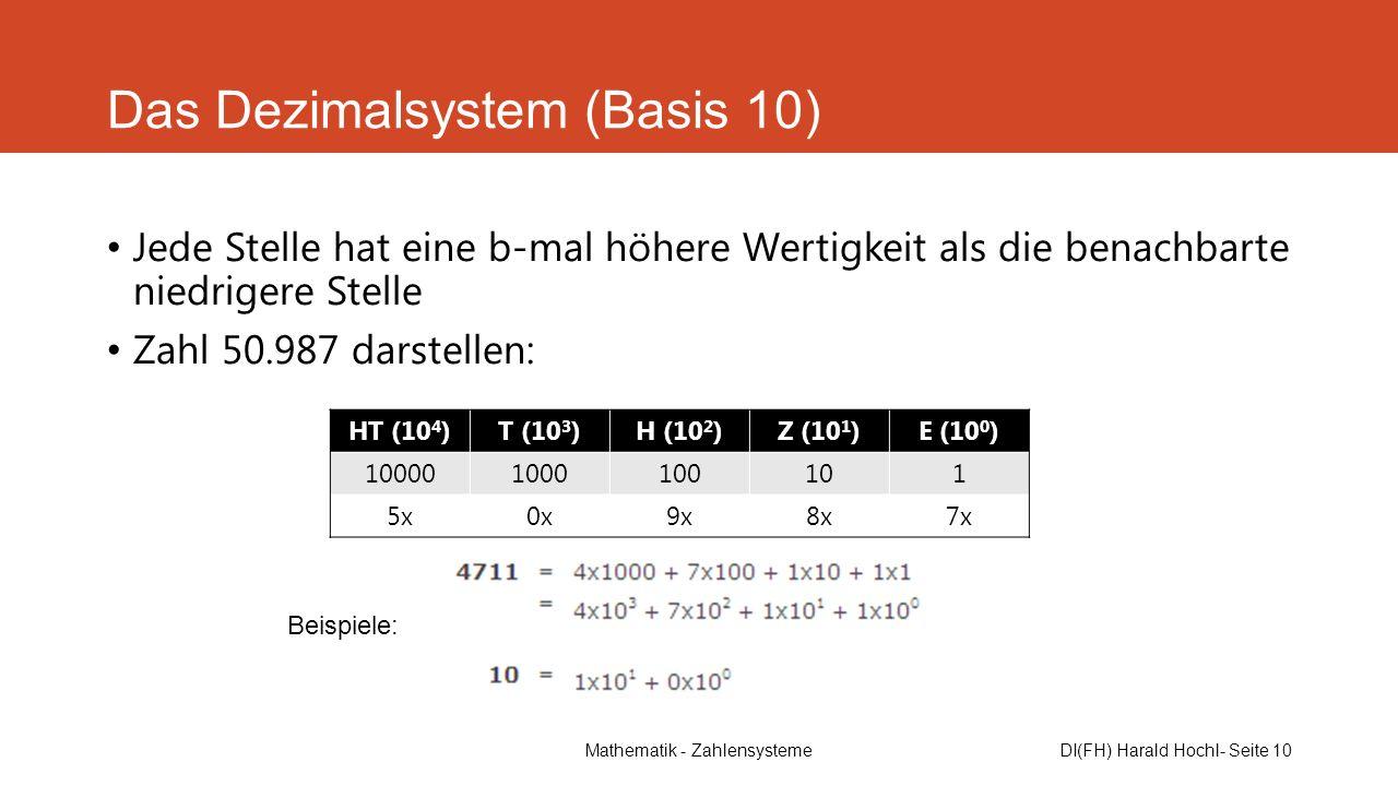 Mathematik - ZahlensystemeDI(FH) Harald Hochl- Seite 10 Das Dezimalsystem (Basis 10) Jede Stelle hat eine b-mal höhere Wertigkeit als die benachbarte