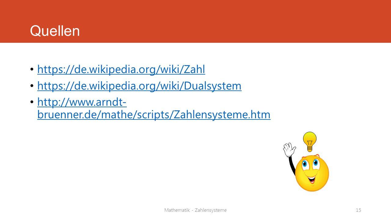 Mathematik - Zahlensysteme15 Quellen https://de.wikipedia.org/wiki/Zahl https://de.wikipedia.org/wiki/Dualsystem http://www.arndt- bruenner.de/mathe/s