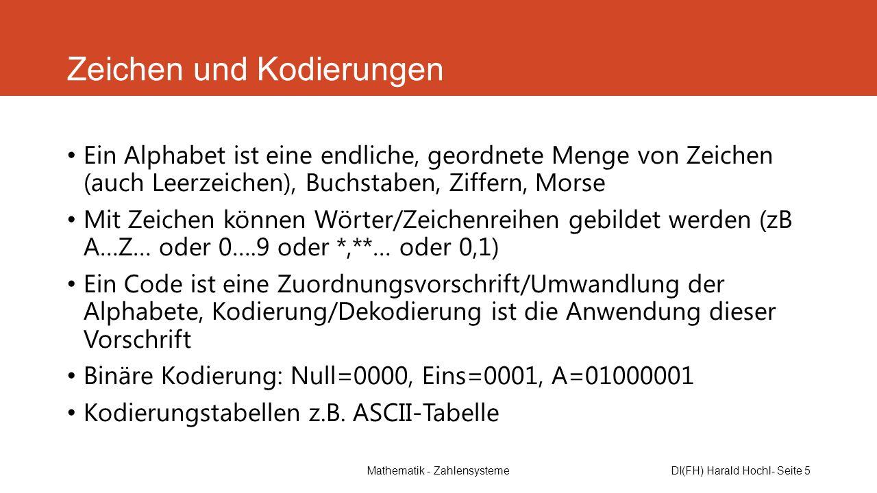 Mathematik - ZahlensystemeDI(FH) Harald Hochl- Seite 5 Zeichen und Kodierungen Ein Alphabet ist eine endliche, geordnete Menge von Zeichen (auch Leerz