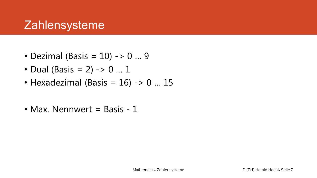 Mathematik - ZahlensystemeDI(FH) Harald Hochl- Seite 7 Zahlensysteme Dezimal (Basis = 10) -> 0 … 9 Dual (Basis = 2) -> 0 … 1 Hexadezimal (Basis = 16)