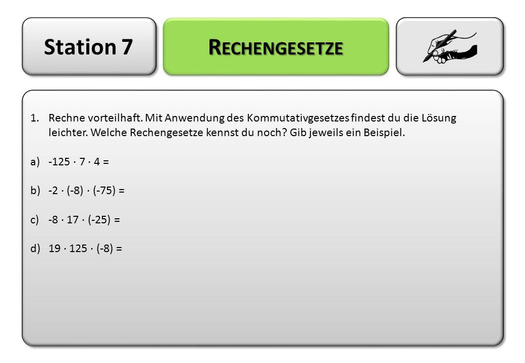 Station 7 R ECHENGESETZE 1.Rechne vorteilhaft. Mit Anwendung des Kommutativgesetzes findest du die Lösung leichter. Welche Rechengesetze kennst du noc