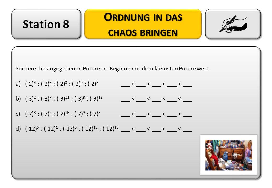 Station 8 O RDNUNG IN DAS CHAOS BRINGEN Sortiere die angegebenen Potenzen. Beginne mit dem kleinsten Potenzwert. a)(-2) 4 ; (-2) 6 ; (-2) 3 ; (-2) 9 ;
