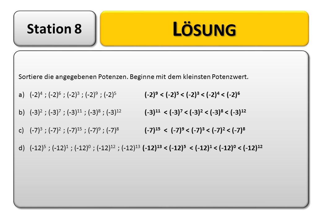 Station 8 Sortiere die angegebenen Potenzen. Beginne mit dem kleinsten Potenzwert. a)(-2) 4 ; (-2) 6 ; (-2) 3 ; (-2) 9 ; (-2) 5 (-2) 9 < (-2) 5 < (-2)