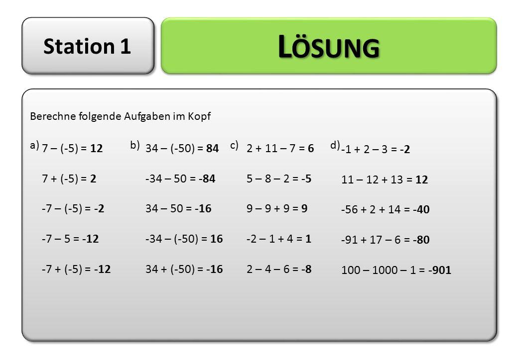Station 1 L ÖSUNG Berechne folgende Aufgaben im Kopf a)b)c)d) Berechne folgende Aufgaben im Kopf a)b)c)d) 7 – (-5) = 12 7 + (-5) = 2 -7 – (-5) = -2 -7