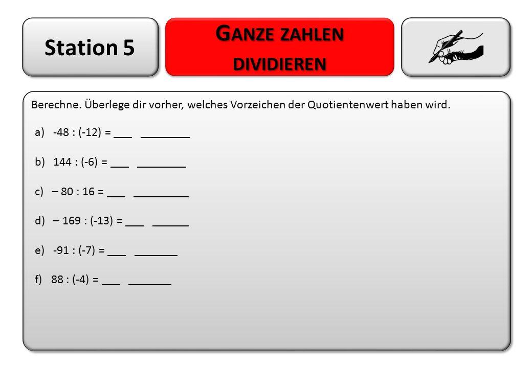 Station 5 G ANZE ZAHLEN DIVIDIEREN Berechne. Überlege dir vorher, welches Vorzeichen der Quotientenwert haben wird. a)-48 : (-12) = ___ ________ b) 14