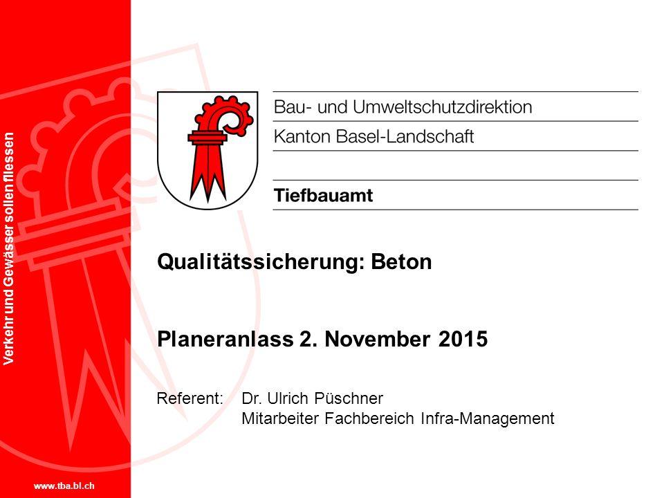 www.tba.bl.ch Verkehr und Gewässer sollen fliessen Qualitätssicherung: Beton Planeranlass 2. November 2015 Referent: Dr. Ulrich Püschner Mitarbeiter F