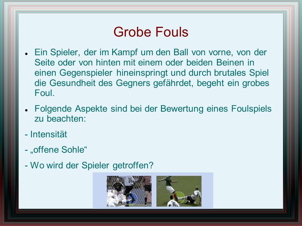 Grobe Fouls Ein Spieler, der im Kampf um den Ball von vorne, von der Seite oder von hinten mit einem oder beiden Beinen in einen Gegenspieler hineinspringt und durch brutales Spiel die Gesundheit des Gegners gefährdet, begeht ein grobes Foul.
