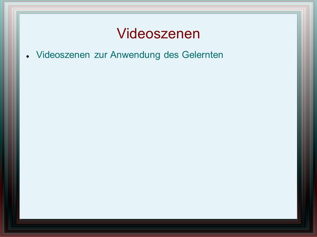 Videoszenen Videoszenen zur Anwendung des Gelernten