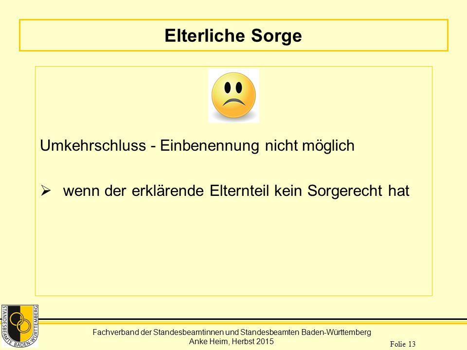 Fachverband der Standesbeamtinnen und Standesbeamten Baden-Württemberg Anke Heim, Herbst 2015 Folie 13 Elterliche Sorge Umkehrschluss - Einbenennung n