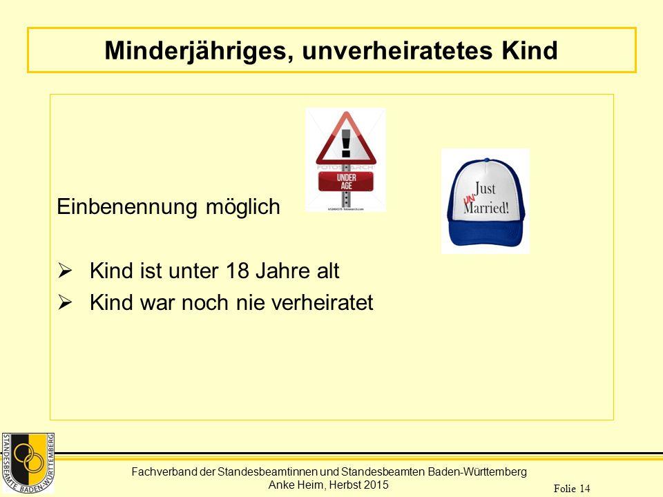 Fachverband der Standesbeamtinnen und Standesbeamten Baden-Württemberg Anke Heim, Herbst 2015 Folie 14 Minderjähriges, unverheiratetes Kind Einbenennu