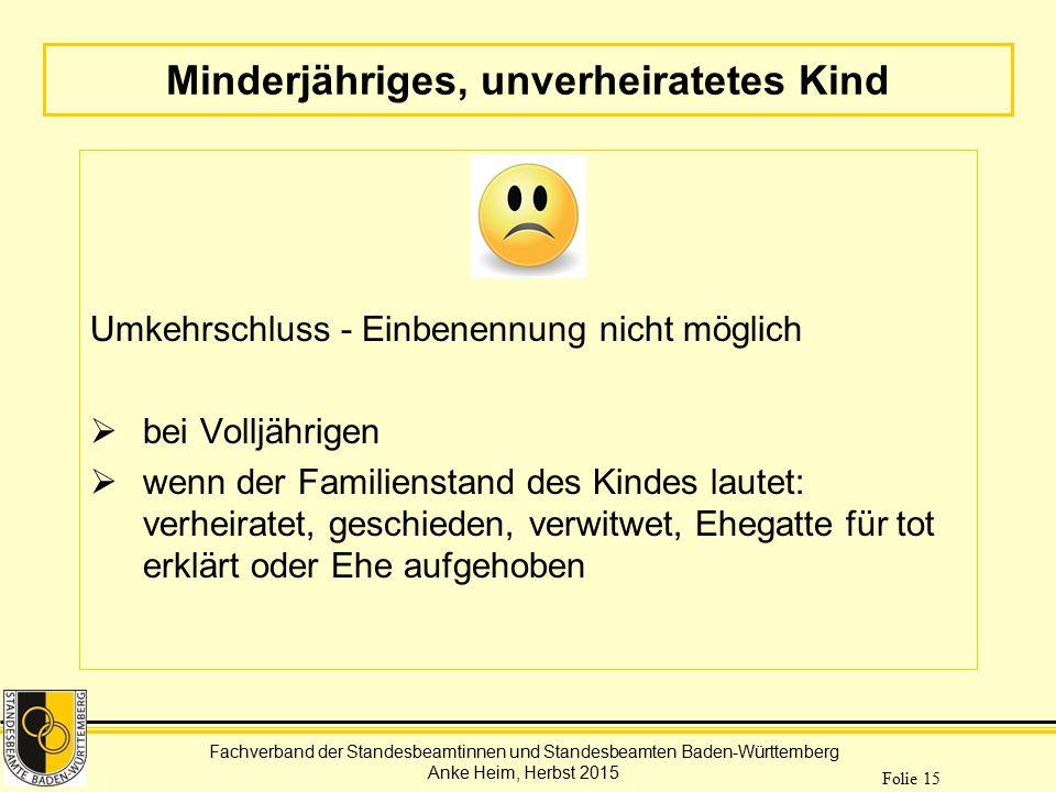 Fachverband der Standesbeamtinnen und Standesbeamten Baden-Württemberg Anke Heim, Herbst 2015 Folie 15 Minderjähriges, unverheiratetes Kind Umkehrschl