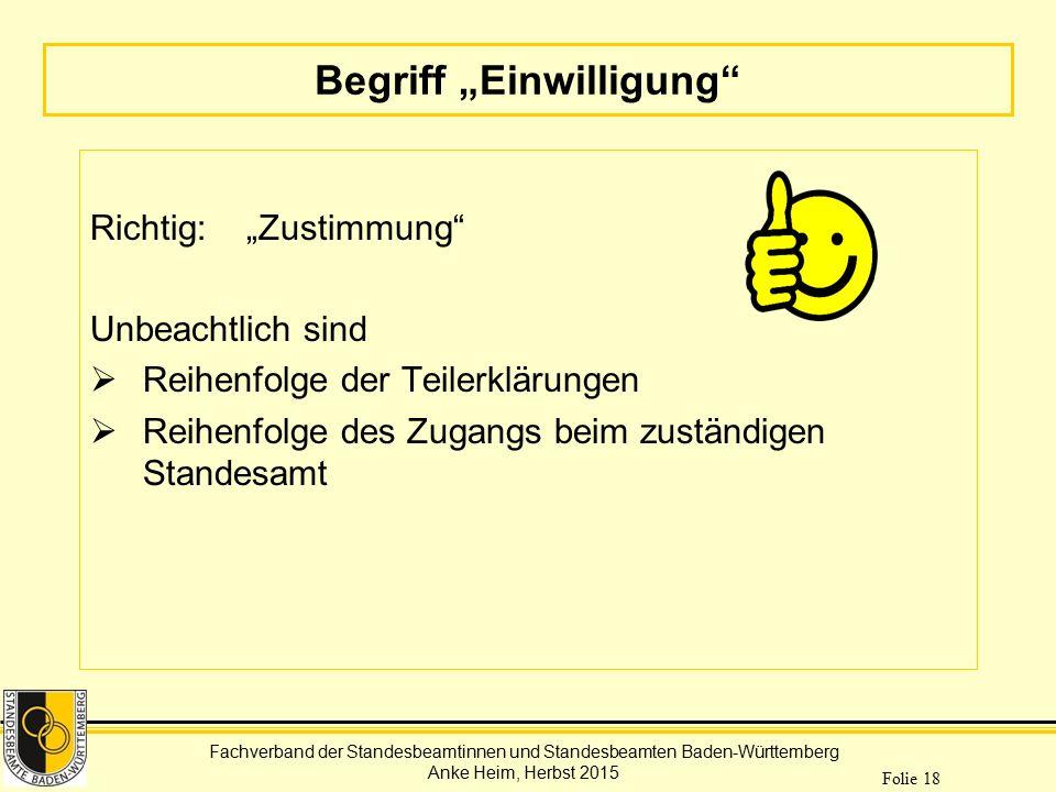 """Fachverband der Standesbeamtinnen und Standesbeamten Baden-Württemberg Anke Heim, Herbst 2015 Folie 18 Begriff """"Einwilligung"""" Richtig: """"Zustimmung"""" Un"""