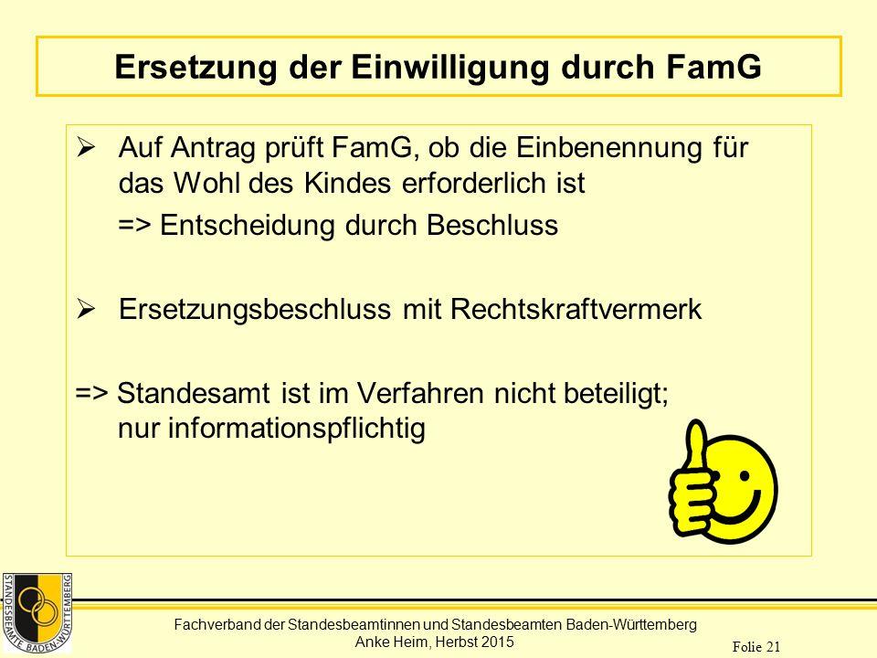 Fachverband der Standesbeamtinnen und Standesbeamten Baden-Württemberg Anke Heim, Herbst 2015 Folie 21 Ersetzung der Einwilligung durch FamG  Auf Ant