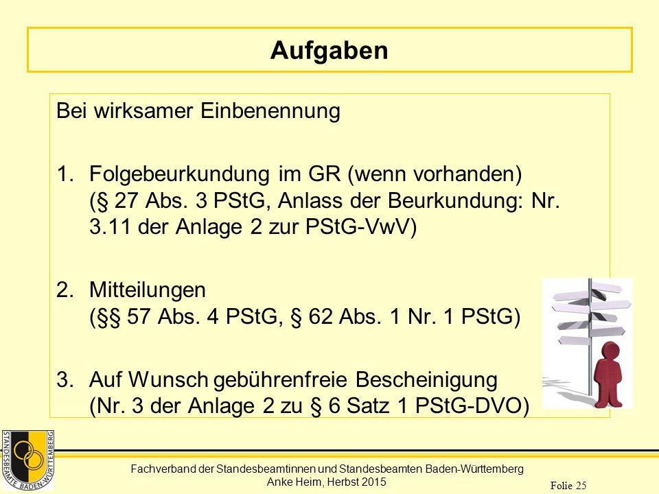 Fachverband der Standesbeamtinnen und Standesbeamten Baden-Württemberg Anke Heim, Herbst 2015 Folie 25 Aufgaben Bei wirksamer Einbenennung 1.Folgebeur