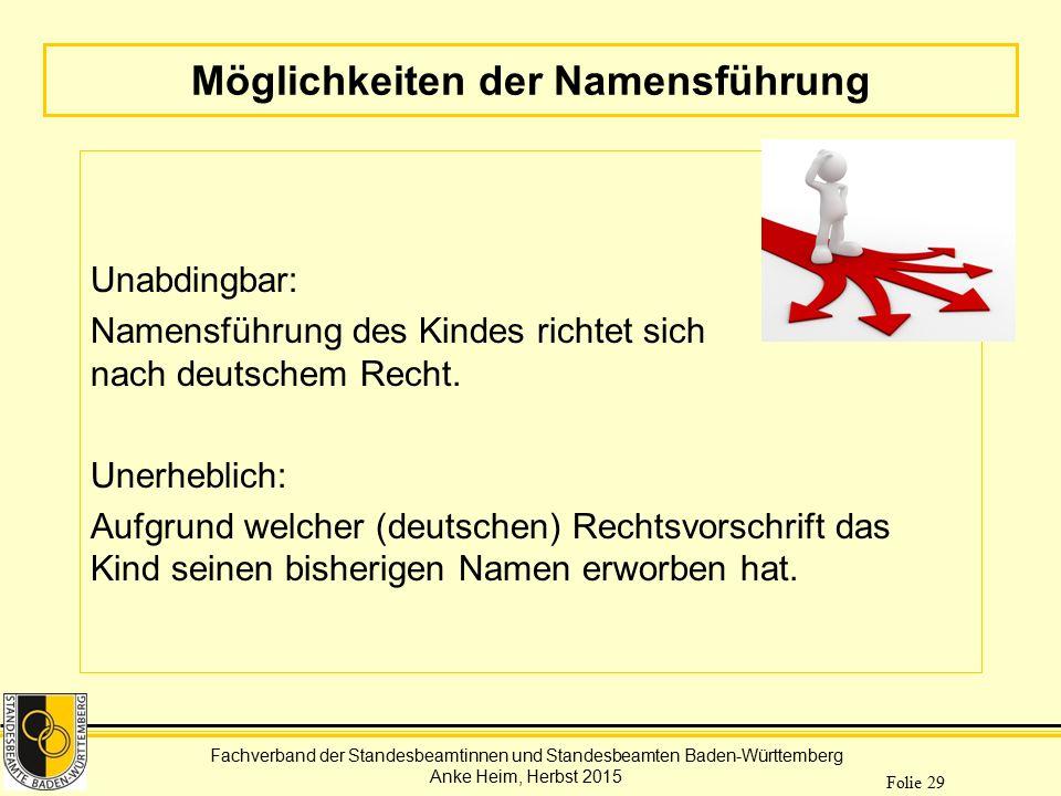 Fachverband der Standesbeamtinnen und Standesbeamten Baden-Württemberg Anke Heim, Herbst 2015 Folie 29 Möglichkeiten der Namensführung Unabdingbar: Na