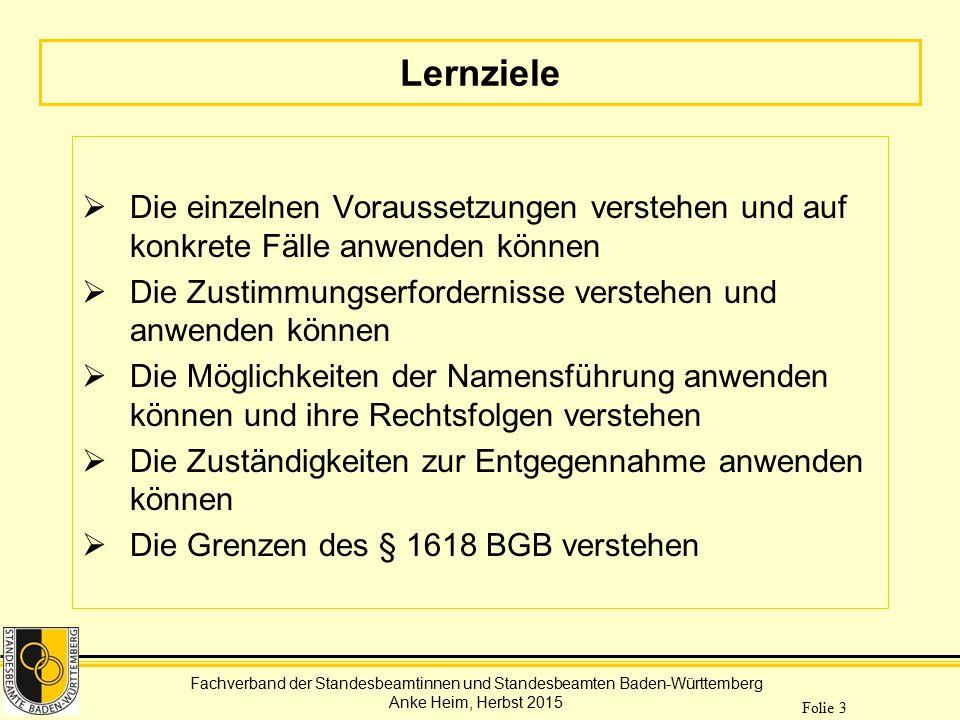 Fachverband der Standesbeamtinnen und Standesbeamten Baden-Württemberg Anke Heim, Herbst 2015 Folie 24 Zuständigkeit zur Entgegennahme Aufgabe dieses Standesamts  Eingang der Erklärungen aktenkundig machen  Vorliegen der Voraussetzungen prüfen  Ggf.