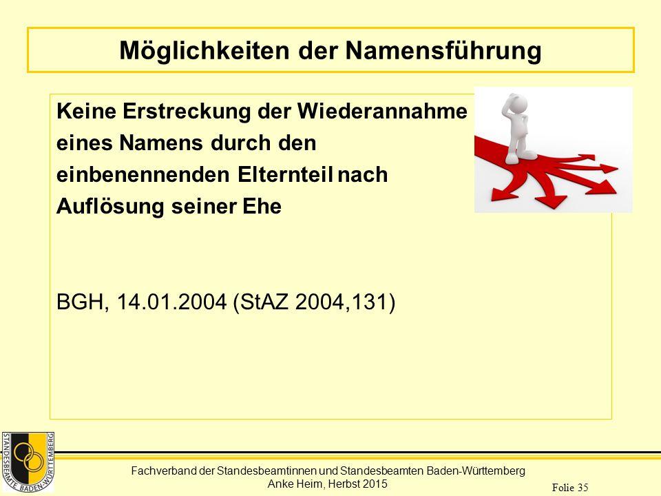 Fachverband der Standesbeamtinnen und Standesbeamten Baden-Württemberg Anke Heim, Herbst 2015 Folie 35 Möglichkeiten der Namensführung Keine Erstrecku