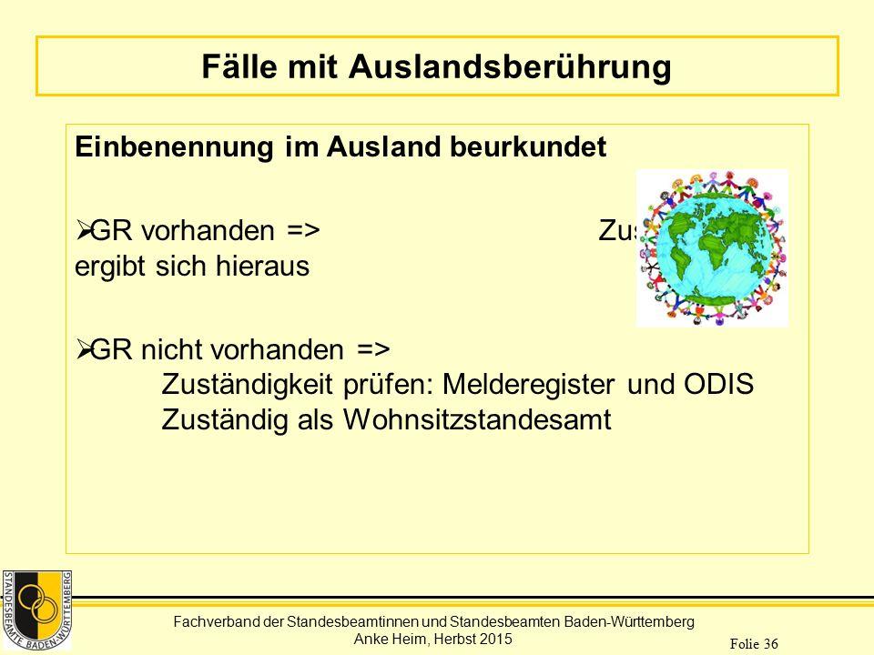 Fachverband der Standesbeamtinnen und Standesbeamten Baden-Württemberg Anke Heim, Herbst 2015 Folie 36 Fälle mit Auslandsberührung Einbenennung im Aus