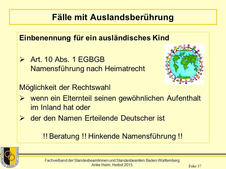 Fachverband der Standesbeamtinnen und Standesbeamten Baden-Württemberg Anke Heim, Herbst 2015 Folie 37 Fälle mit Auslandsberührung Einbenennung für ei