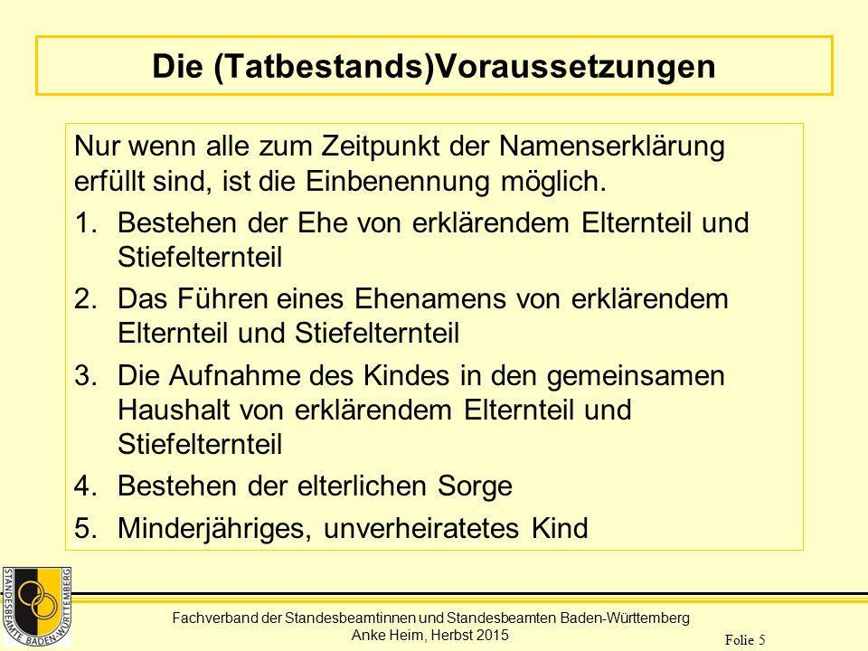 Fachverband der Standesbeamtinnen und Standesbeamten Baden-Württemberg Anke Heim, Herbst 2015 Folie 16 Die einzelnen Teilerklärungen Einbenennungserklärung des sorgeberechtigten Elternteils und seines Ehegatten ggf.